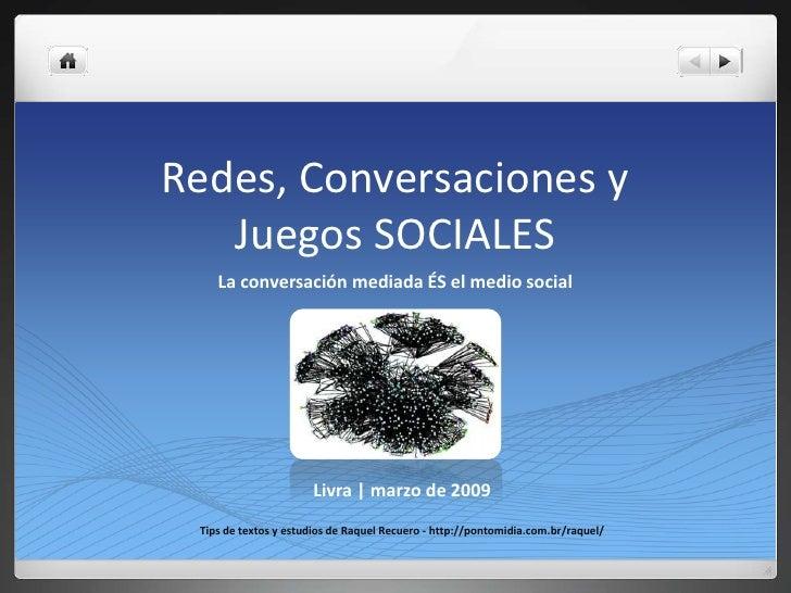 Redes, Conversaciones y Juegos SOCIALES<br />La conversación mediada ÉS el medio social<br />Livra   marzo de 2009<br />Ti...