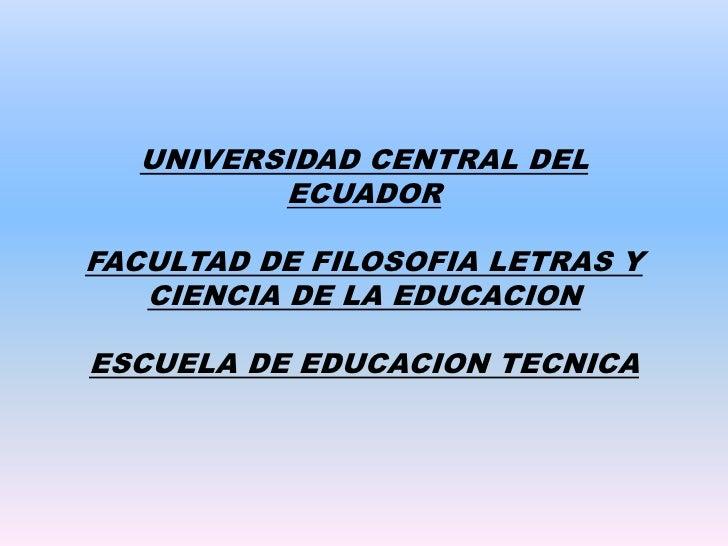 UNIVERSIDAD CENTRAL DEL ECUADORFACULTAD DE FILOSOFIA LETRAS Y CIENCIA DE LA EDUCACIONESCUELA DE EDUCACION TECNICA  <br />