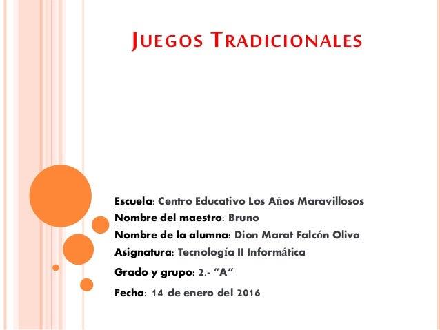 JUEGOS TRADICIONALES Escuela: Centro Educativo Los Años Maravillosos Nombre del maestro: Bruno Nombre de la alumna: Dion M...
