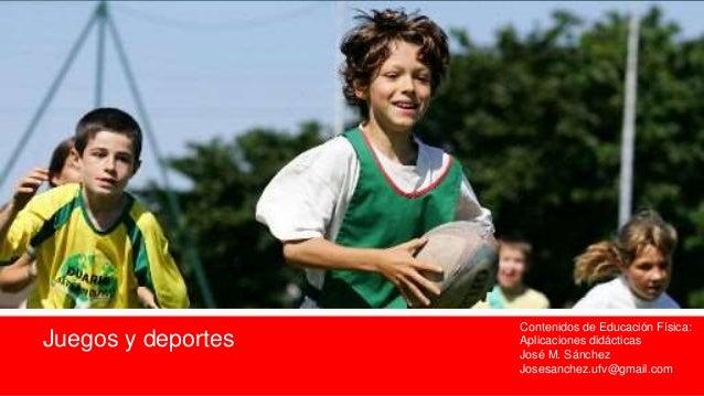 Juegos y deportes Contenidos de Educación Física: Aplicaciones didácticas José M. Sánchez Josesanchez.ufv@gmail.com