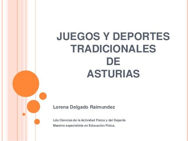 JUEGOS Y DEPORTES TRADICIONALES DE ASTURIAS Lorena Delgado Raimundez Lda Ciencias de la Actividad Física y del Deporte Mae...
