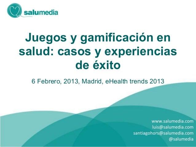 Juegos y gamificación ensalud: casos y experiencias          de éxito  6 Febrero, 2013, Madrid, eHealth trends 2013