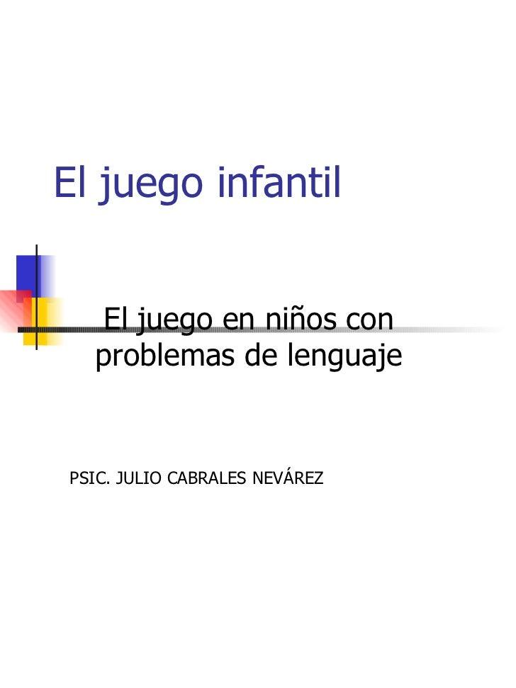 El juego infantil El juego en niños con problemas de lenguaje PSIC. JULIO CABRALES NEVÁREZ
