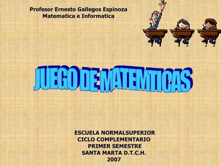 ESCUELA NORMALSUPERIOR CICLO COMPLEMENTARIO  PRIMER SEMESTRE SANTA MARTA D.T.C.H.  2007   JUEGO DE MATEMTICAS Profesor Ern...
