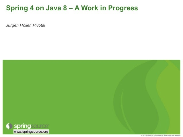 © 2012 SpringSource, A division of VMware. All rights reserved www.springsource.org Spring 4 on Java 8 – A Work in Progres...