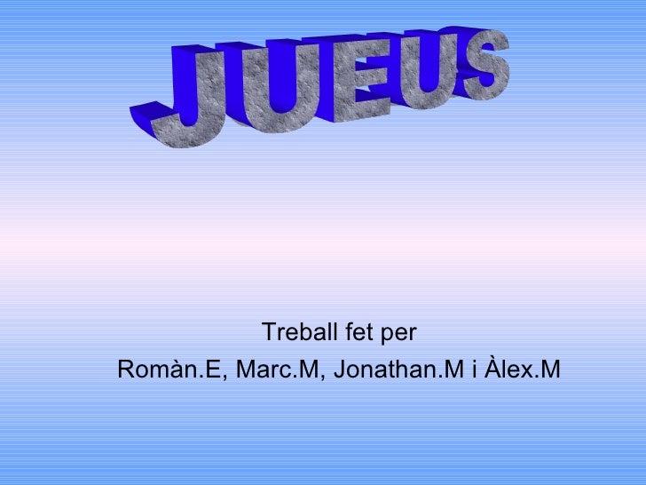 <ul><ul><li>Treball fet per </li></ul></ul><ul><ul><li>Romàn.E, Marc.M, Jonathan.M i Àlex.M </li></ul></ul>