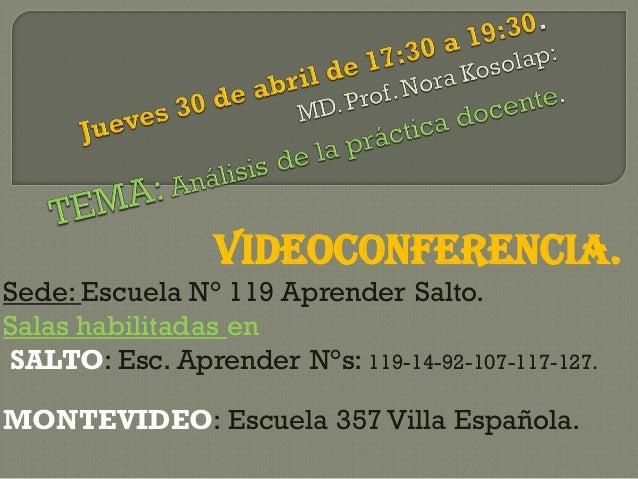 VIDEOCONFERENCIA. Sede: Escuela N° 119 Aprender Salto. Salas habilitadas en SALTO: Esc. Aprender N°s: 119-14-92-107-117-12...