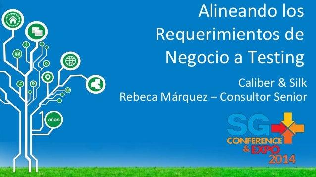 Alineando los Requerimientos de Negocio a Testing Caliber & Silk Rebeca Márquez – Consultor Senior