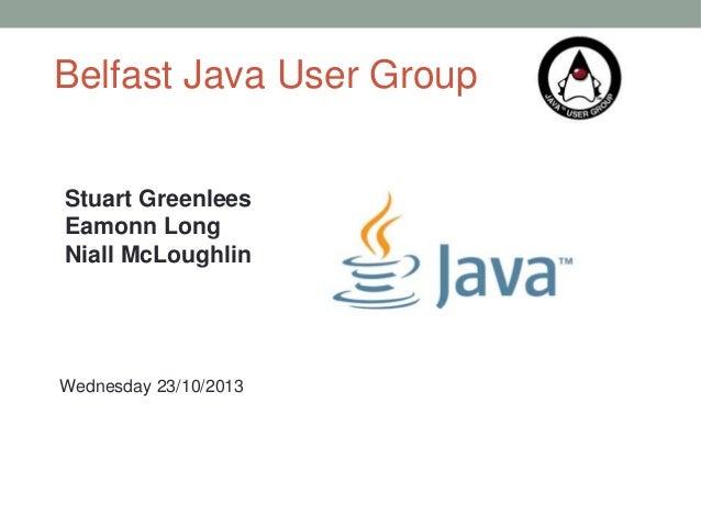 Belfast Java User Group Stuart Greenlees Eamonn Long Niall McLoughlin  Wednesday 23/10/2013