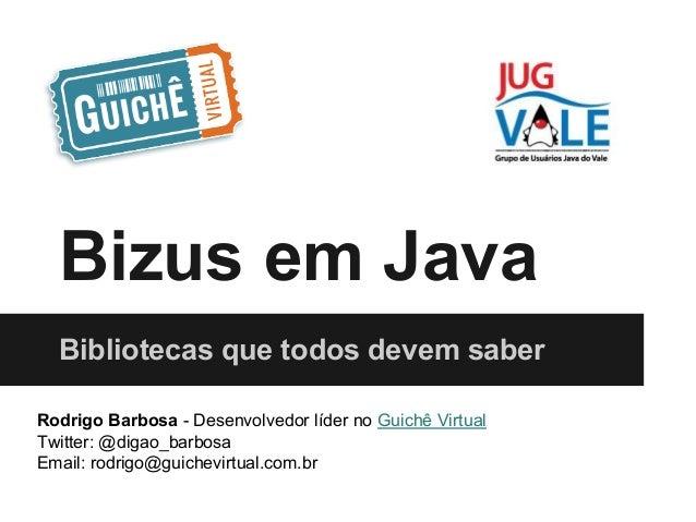 Bizus em Java Bibliotecas que todos devem saber Rodrigo Barbosa - Desenvolvedor líder no Guichê Virtual Twitter: @digao_ba...