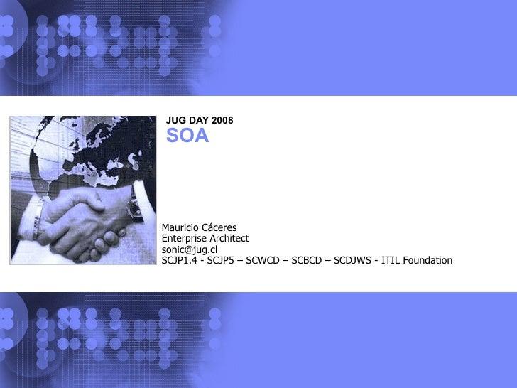 JUG DAY 2008 SOA Mauricio Cáceres Enterprise Architect sonic@jug.cl  SCJP1.4 - SCJP5 – SCWCD – SCBCD – SCDJWS - ITIL Found...