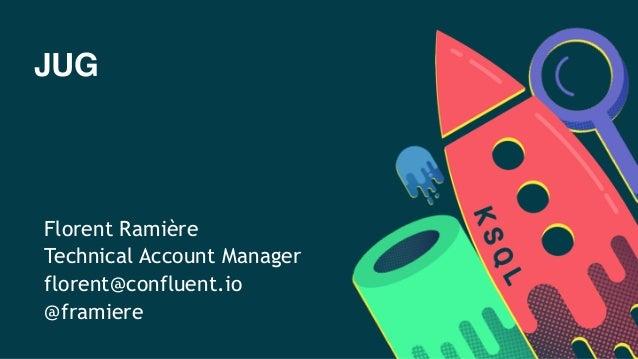 JUG Florent Ramière Technical Account Manager florent@confluent.io @framiere