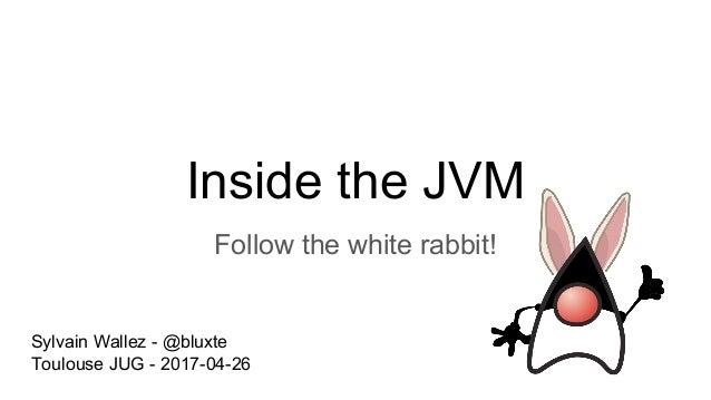 Inside the JVM Follow the white rabbit! Sylvain Wallez - @bluxte Toulouse JUG - 2017-04-26