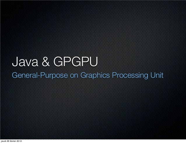Java & GPGPU           General-Purpose on Graphics Processing Unitjeudi 28 février 2013