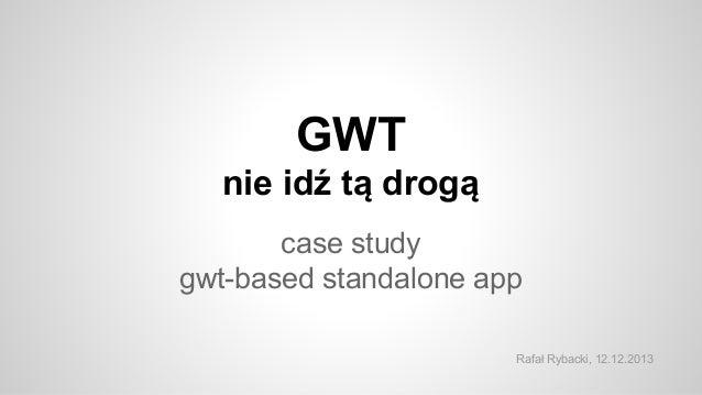GWT nie idź tą drogą case study gwt-based standalone app Rafał Rybacki, 12.12.2013