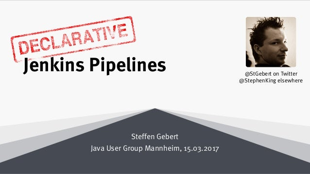 Declarative Jenkins Pipelines Steffen Gebert Java User Group Mannheim, 15.03.2017 @StGebert on Twitter @StephenKing elsewh...