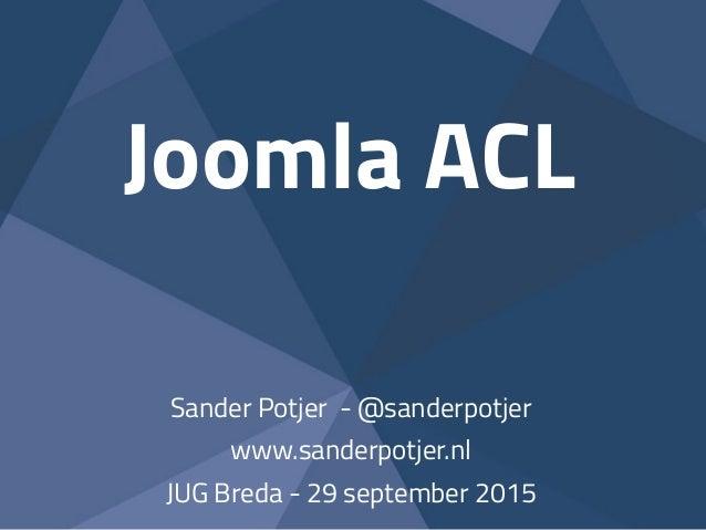 Joomla ACL Sander Potjer - @sanderpotjer www.sanderpotjer.nl JUG Breda - 29 september 2015