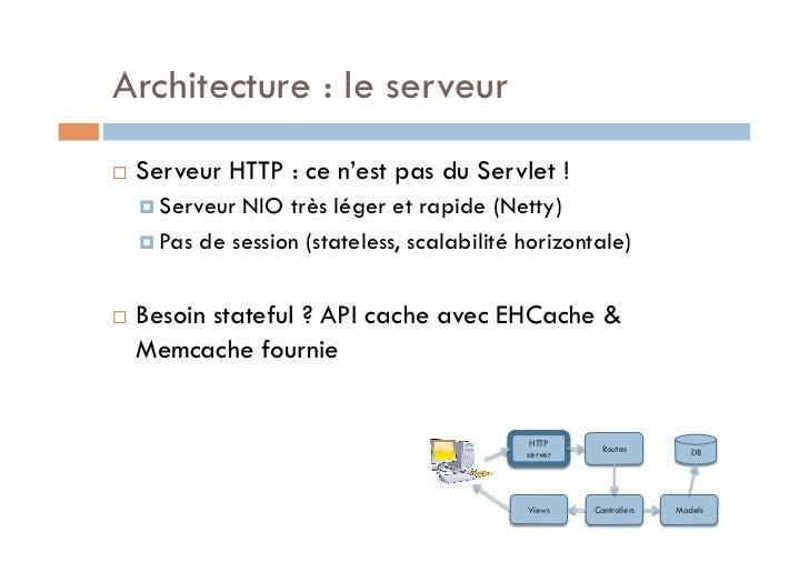 Architecture : le serveur   Serveur HTTP : ce n'est pas du Servlet !      Serveur NIO très léger et rapide (Netty)    ...