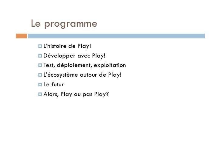 Le programme  L'histoirede Play!  Développer avec Play!  Test, déploiement, exploitation  L'écosystème autour de P...