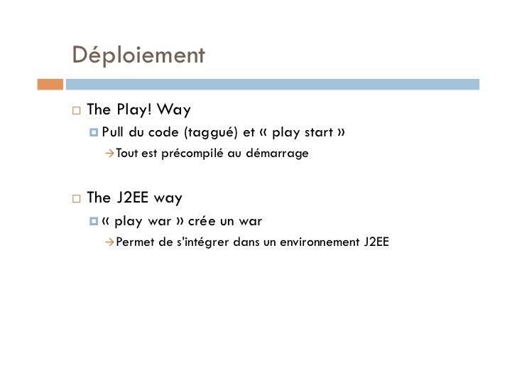 Déploiement   The Play! Way      Pull   du code (taggué) et «play start»        Tout   est précompilé au démarrage...