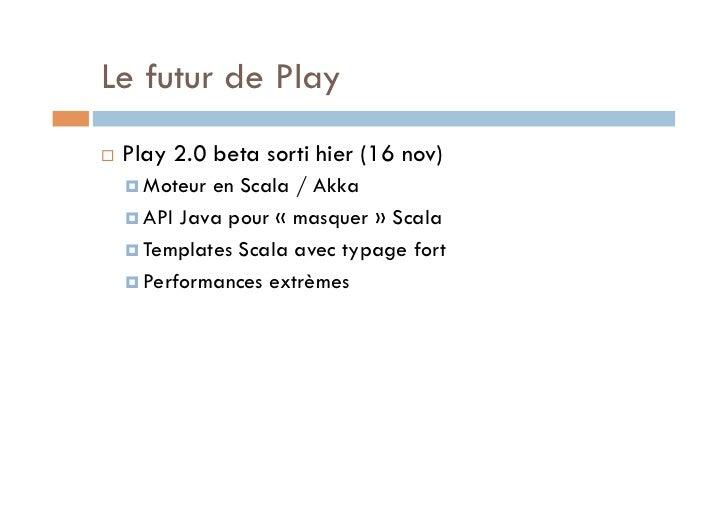 Le futur de Play   Play 2.0 beta sorti hier (16 nov)      Moteur en Scala / Akka      API Java pour «masquer» Scal...