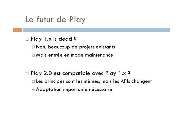 Le futur de Play   Play 1.x is dead ?      Non, beaucoup de projets existants      Mais entrée en mode maintenance...