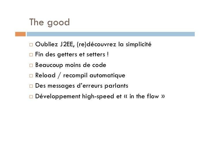 The good Oubliez J2EE, (re)découvrez la simplicité Fin des getters et setters ! Beaucoup moins de code Reload / re...