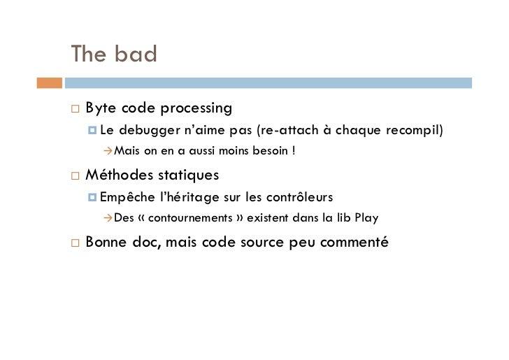 The bad   Byte code processing      Le   debugger n'aime pas (re-attach à chaque recompil)       Mais   on en a auss...