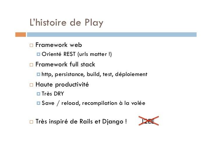 L'histoire de Play   Framework web      Orienté    REST (urls matter !)   Framework full stack      http,   persis...