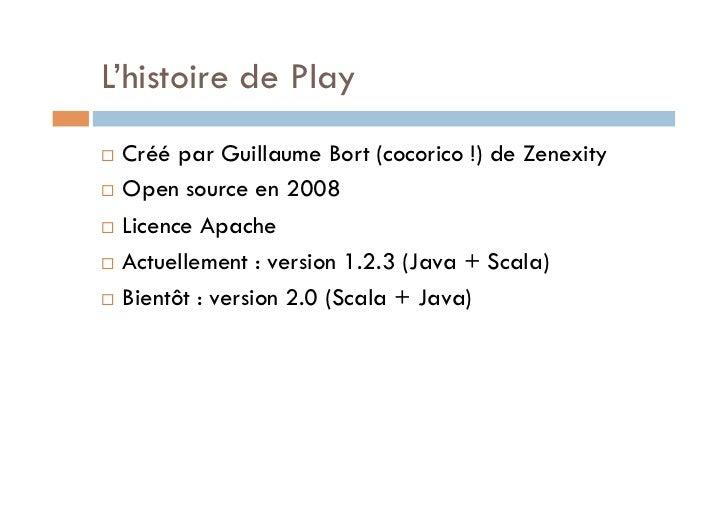 L'histoire de Play Créé par Guillaume Bort (cocorico !) de Zenexity Open source en 2008 Licence Apache Actuellemen...
