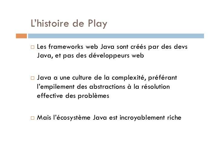 L'histoire de Play   Les frameworks web Java sont créés par des devs     Java, et pas des développeurs web   Java a un...