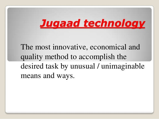 Jugaad technologyThe most innovative, economical andquality method to accomplish thedesired task by unusual / unimaginable...