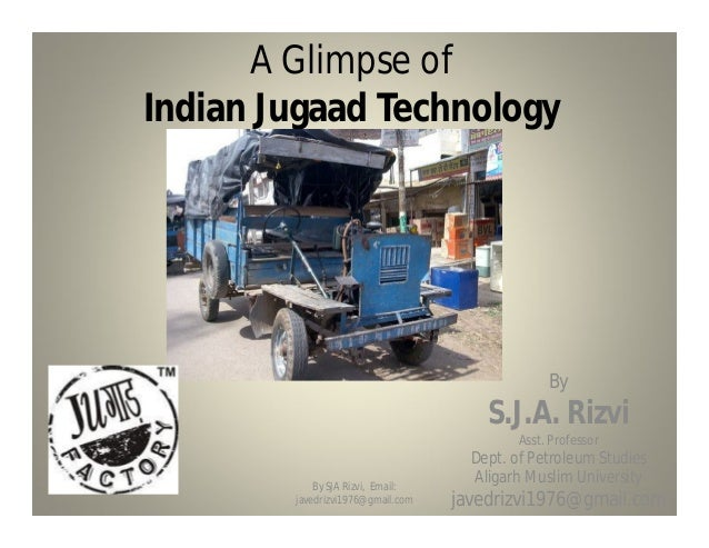 A Glimpse of Indian Jugaad Technology By S.J.A. Rizvi Asst. Professor Dept. of Petroleum Studies Aligarh Muslim University...