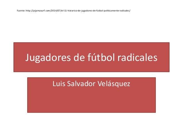 Jugadores de fútbol radicales Luis Salvador Velásquez Fuente: http://pijamasurf.com/2014/07/el-11-historico-de-jugadores-d...