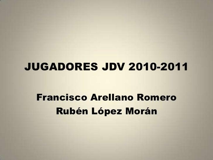 JUGADORES JDV 2010-2011<br />Francisco Arellano Romero<br />Rubén López Morán<br />