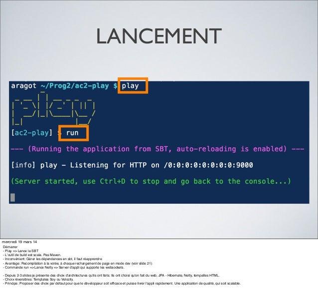 LANCEMENT mercredi 19 mars 14 Démarrer - Play => Lance la SBT - L'outil de build est scala. Pas Maven. - Inconvénient: Gér...
