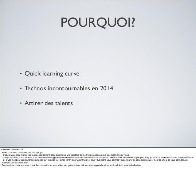 POURQUOI? • Quick learning curve • Technos incontournables en 2014 • Attirer des talents mercredi 19 mars 14 Enfin, pourquo...