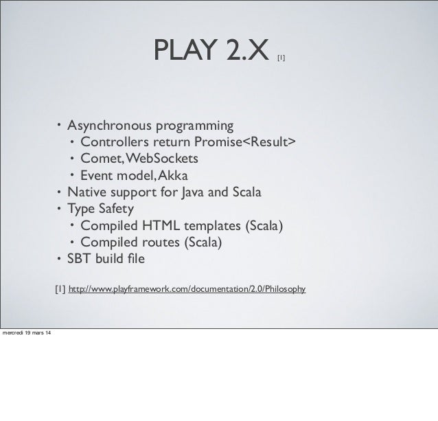 PLAY 2.X [1] • Asynchronous programming • Controllers return Promise<Result> • Comet,WebSockets • Event model,Akka • Nativ...