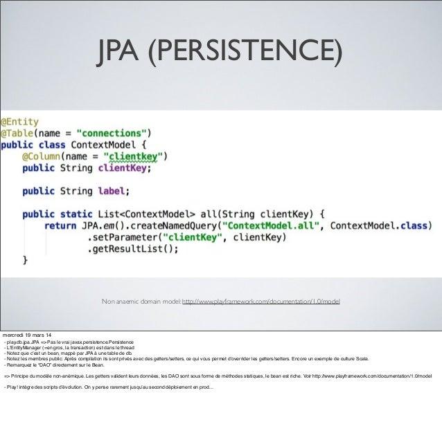 JPA (PERSISTENCE) Non anaemic domain model: http://www.playframework.com/documentation/1.0/model mercredi 19 mars 14 - pla...