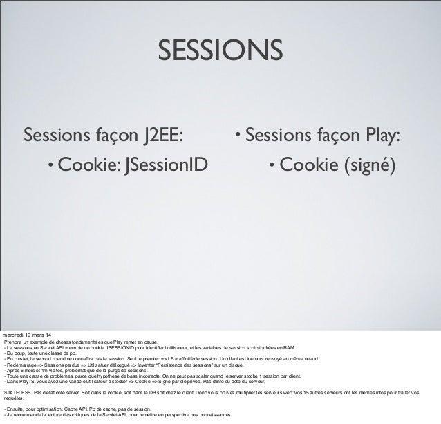 SESSIONS Sessions façon J2EE: • Cookie: JSessionID • Sessions façon Play: • Cookie (signé) mercredi 19 mars 14 Prenons un ...