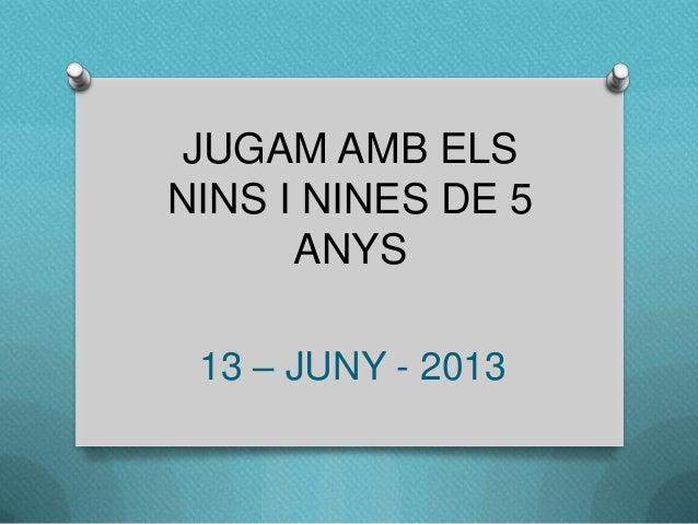 JUGAM AMB ELS NINS I NINES DE 5 ANYS 13 – JUNY - 2013