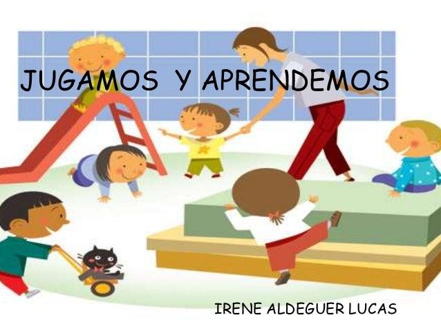 JUGAMOS Y APRENDEMOS          IRENE ALDEGUER LUCAS