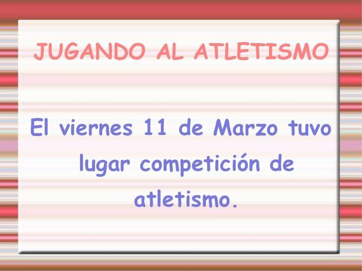 JUGANDO AL ATLETISMO El viernes 11 de Marzo tuvo lugar competición de atletismo.