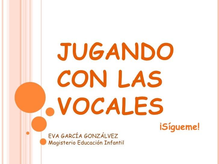 JUGANDO CON LAS VOCALES ¡Sígueme! EVA GARCÍA GONZÁLVEZ Magisterio Educación Infantil