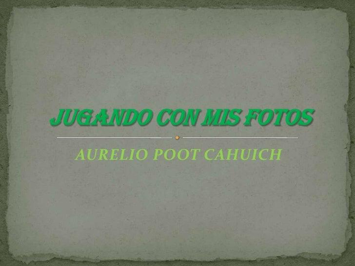 AURELIO POOT CAHUICH<br />JUGANDO CON MIS FOTOS<br />
