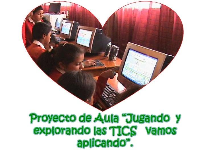 """Proyecto de Aula """"Jugando y  explorando las TICS vamos          aplicando""""."""