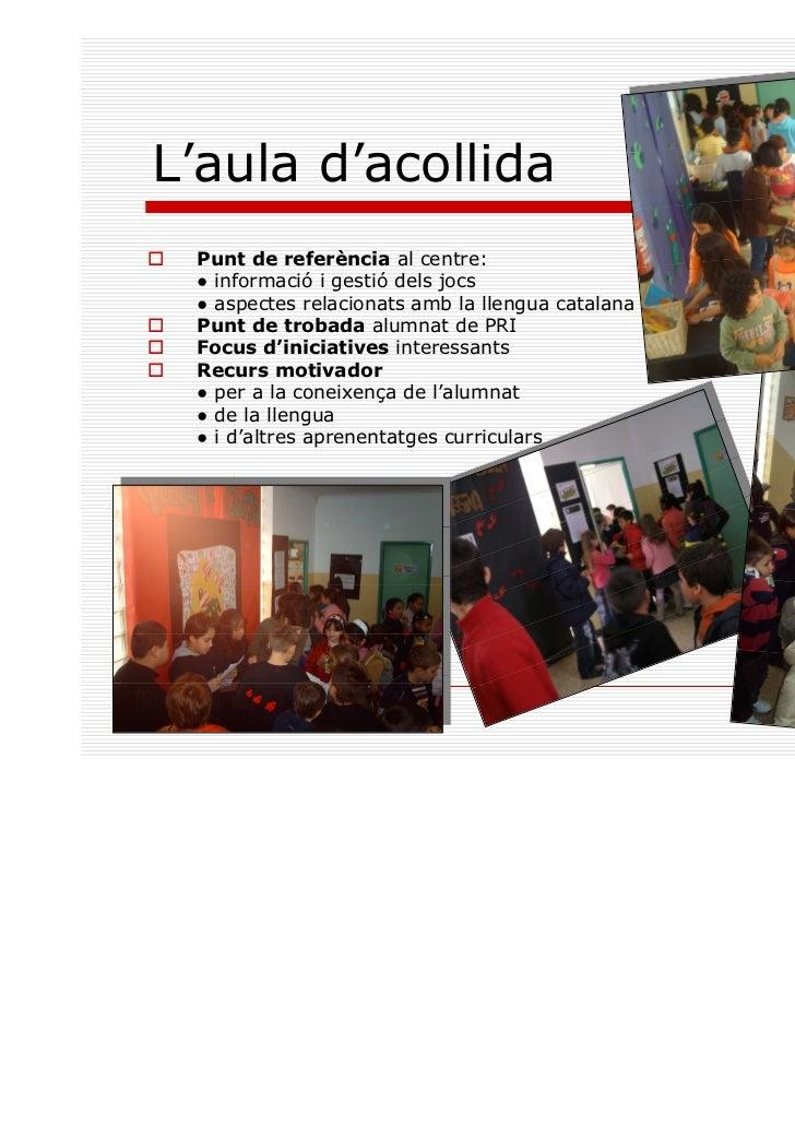 L'aula d'acollida Punt de referència al centre: ● informació i gestió dels jocs ● aspectes relacionats amb la llengua cata...