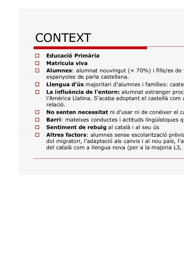 CONTEXT Educació Primària Matrícula viva Alumnes: alumnat nouvingut (+ 70%) i fills/es de famílies espanyoles de parla cas...