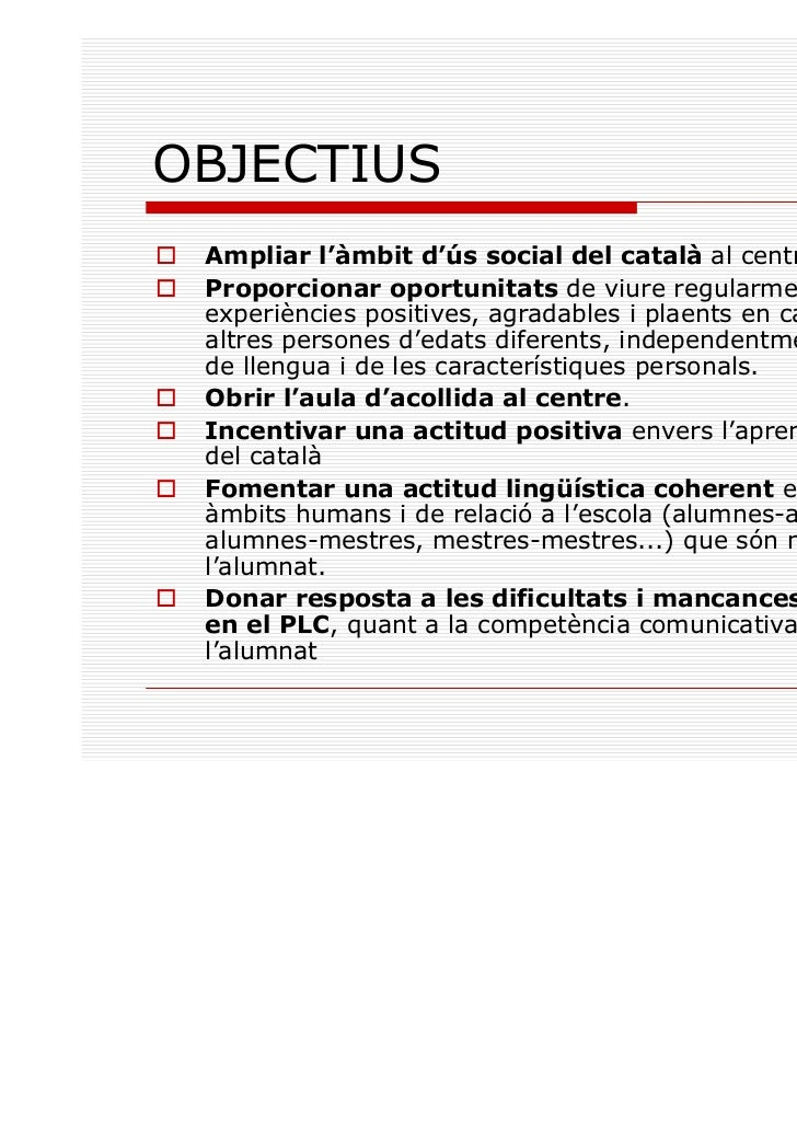 OBJECTIUS Ampliar l'àmbit d'ús social del català al centre Proporcionar oportunitats de viure regularment experiències pos...