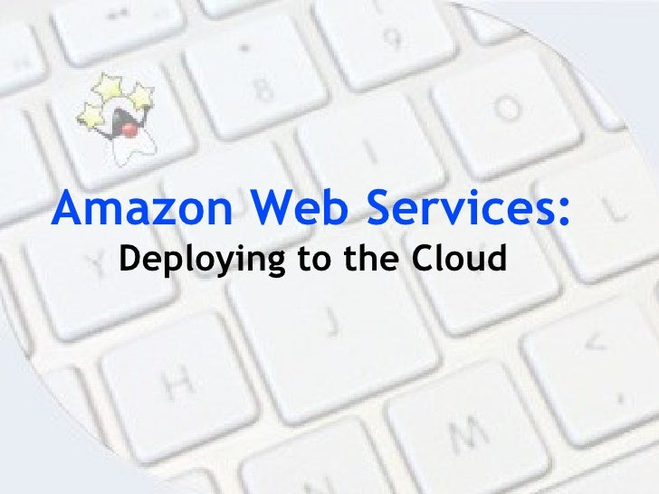 Amazon Web Services:   Deploying to the Cloud